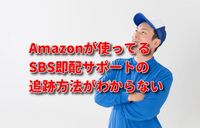 Amazonが使っているSBS即配サポートという聞き慣れない配送業者の追跡荷物問い合わせフォームの場所がわからない