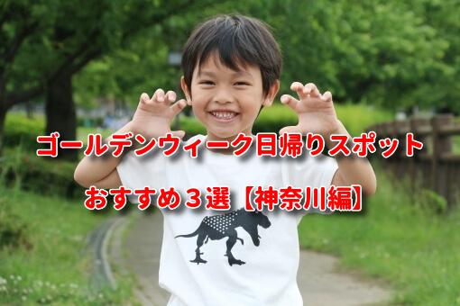 ゴールデンウィーク日帰りスポットおすすめ3選【神奈川編】